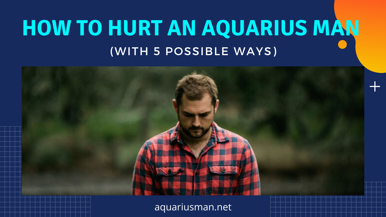 possible ideas to upset an aquarius man in a relationship