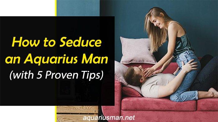 tips to seduce aquarius man