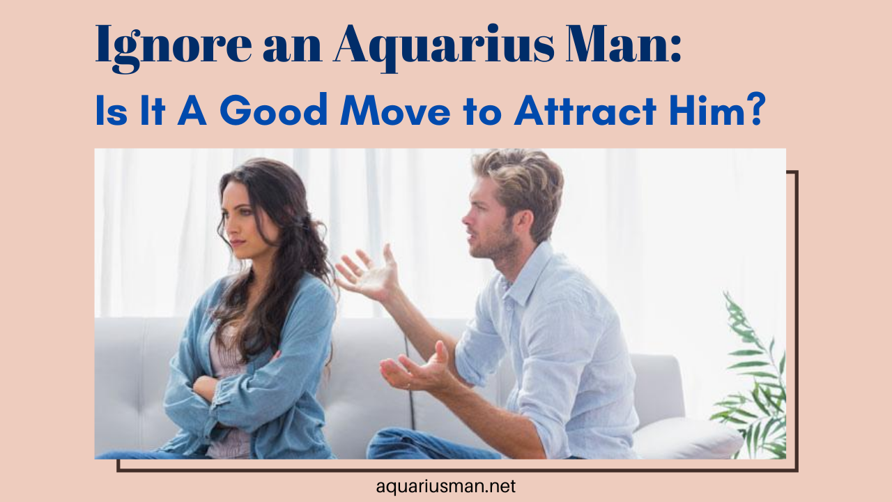 win the heart of aquarius man by the ignoring technique