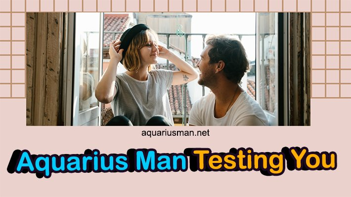 Is Aquarius Man Testing You (with 4 Ways to Recognize)